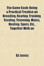 The Game Cock; Being a Practical Treatise on Breeding, Rearing, Training, Feeding, Trimming, Mains, Heeling, Spurs, Etc., Together with an af Ed James