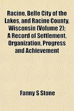 Racine, Belle City of the Lakes, and Racine County, Wisconsin (Volume 2); A Record of Settlement, Organization, Progress and Achievement af Fanny S. Stone