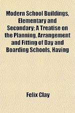 Modern School Buildings, Elementary and Secondary; A Treatise on the Planning, Arrangement and Fitting of Day and Boarding Schools, Having af Felix Clay