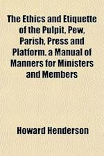 The Ethics and Etiquette of the Pulpit, Pew, Parish, Press and Platform. a Manual of Manners for Ministers and Members af Howard Henderson