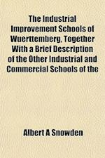 The Industrial Improvement Schools of Wuerttemberg, Together with a Brief Description of the Other Industrial and Commercial Schools of the af Albert A. Snowden