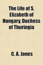 The Life of S. Elizabeth of Hungary, Duchess of Thuringia af C. A. Jones