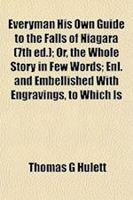 Everyman His Own Guide to the Falls of Niagara (7th Ed.); Or, the Whole Story in Few Words; Enl. and Embellished with Engravings, to Which Is af Thomas G. Hulett