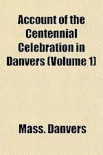 Account of the Centennial Celebration in Danvers (Volume 1) af Mass Danvers, Danvers Massachusetts