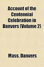Account of the Centennial Celebration in Danvers (Volume 2) af Danvers Massachusetts, Mass Danvers