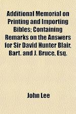 Additional Memorial on Printing and Importing Bibles; Containing Remarks on the Answers for Sir David Hunter Blair, Bart. and J. Bruce, Esq.