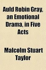 Auld Robin Gray, an Emotional Drama, in Five Acts af Malcolm Stuart Taylor