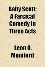 Baby Scott; A Farcical Comedy in Three Acts af Leon O. Mumford