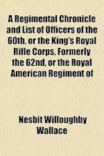 A Regimental Chronicle and List of Officers of the 60th, or the King's Royal Rifle Corps, Formerly the 62nd, or the Royal American Regiment of af Nesbit Willoughby Wallace
