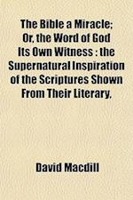 The Bible a Miracle; Or, the Word of God Its Own Witness af David Macdill