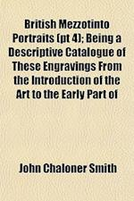British Mezzotinto Portraits (PT 4); Being a Descriptive Catalogue of These Engravings from the Introduction of the Art to the Early Part of af John Chaloner Smith