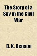 The Story of a Spy in the Civil War af B. K. Benson