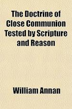 The Doctrine of Close Communion Tested by Scripture and Reason af William Annan