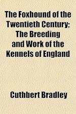 The Foxhound of the Twentieth Century; The Breeding and Work of the Kennels of England af Cuthbert Bradley