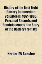 History of the First Light Battery Connecticut Volunteers, 1861-1865. Personal Records and Reminiscences. the Story of the Battery from Its af Herbert W. Beecher