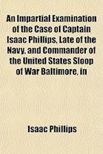 An Impartial Examination of the Case of Captain Isaac Phillips, Late of the Navy, and Commander of the United States Sloop of War Baltimore, in af Isaac Newton Phillips