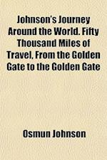 Johnson's Journey Around the World. Fifty Thousand Miles of Travel, from the Golden Gate to the Golden Gate af Osmun Johnson
