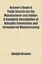 Kramer's Book of Trade Secrets for the Manufacturer and Jobber; A Complete Compilation of Valuable Information and Formulae for Manufacturing af Adolph Kramer