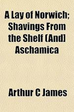 A Lay of Norwich; Shavings from the Shelf (And] Aschamica af Arthur C. James