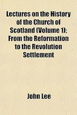Lectures on the History of the Church of Scotland (Volume 1); From the Reformation to the Revolution Settlement