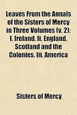 Leaves from the Annals of the Sisters of Mercy in Three Volumes (V. 2); I. Ireland. II. England, Scotland and the Colonies. III. America af Sisters Of Mercy