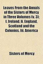 Leaves from the Annals of the Sisters of Mercy in Three Volumes (V. 3); I. Ireland. II. England, Scotland and the Colonies. III. America af Sisters Of Mercy