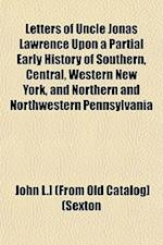Letters of Uncle Jonas Lawrence Upon a Partial Early History of Southern, Central, Western New York, and Northern and Northwestern Pennsylvania af John L. Sexton