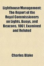 Lighthouse Management; The Report of the Royal Commissioners on Lights, Buoys, and Beacons, 1861, Examined and Refuted af Charles Blake