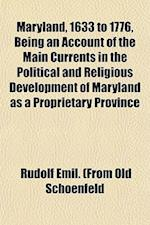 Maryland, 1633 to 1776, Being an Account of the Main Currents in the Political and Religious Development of Maryland as a Proprietary Province af Rudolf Emil Schoenfeld