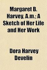 Margaret B. Harvey, A.M.; A Sketch of Her Life and Her Work af Dora Harvey Develin