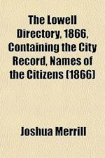 The Lowell Directory, 1866, Containing the City Record, Names of the Citizens (1866) af Joshua Merrill