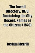 The Lowell Directory, 1870, Containing the City Record, Names of the Citizens (1870) af Joshua Merrill