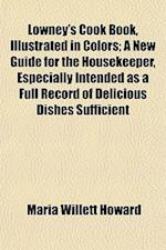 Lowney's Cook Book, Illustrated in Colors; A New Guide for the Housekeeper, Especially Intended as a Full Record of Delicious Dishes Sufficient af Maria Willett Howard