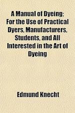 A Manual of Dyeing; For the Use of Practical Dyers, Manufacturers, Students, and All Interested in the Art of Dyeing af Edmund Knecht