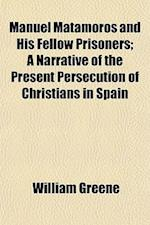 Manuel Matamoros and His Fellow Prisoners; A Narrative of the Present Persecution of Christians in Spain af William Greene