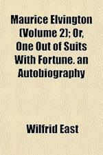 Maurice Elvington (Volume 2); Or, One Out of Suits with Fortune. an Autobiography af Wilfrid East