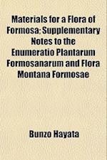 Materials for a Flora of Formosa; Supplementary Notes to the Enumeratio Plantarum Formosanarum and Flora Montana Formosae af Bunzo Hayata