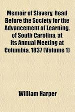 Memoir of Slavery, Read Before the Society for the Advancement of Learning, of South Carolina, at Its Annual Meeting at Columbia, 1837 (Volume 1) af William Harper