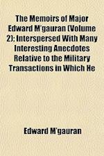 The Memoirs of Major Edward M'Gauran (Volume 2); Interspersed with Many Interesting Anecdotes Relative to the Military Transactions in Which He af Edward M'Gauran