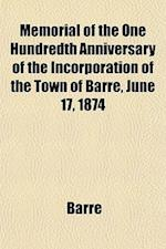 Memorial of the One Hundredth Anniversary of the Incorporation of the Town of Barre, June 17, 1874 af Barre