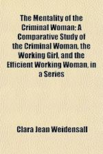 The Mentality of the Criminal Woman; A Comparative Study of the Criminal Woman, the Working Girl, and the Efficient Working Woman, in a Series af Clara Jean Weidensall