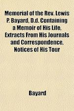 Memorial of the REV. Lewis P. Bayard, D.D. Containing a Memoir of His Life, Extracts from His Journals and Correspondence, Notices of His Tour af Bayard