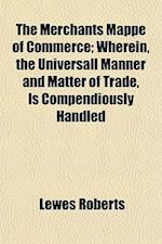 The Merchants Mappe of Commerce; Wherein, the Universall Manner and Matter of Trade, Is Compendiously Handled af Lewes Roberts