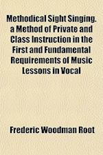 Methodical Sight Singing. a Method of Private and Class Instruction in the First and Fundamental Requirements of Music Lessons in Vocal af Frederic Woodman Root
