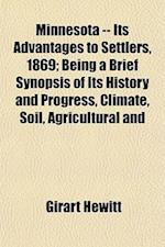 Minnesota -- Its Advantages to Settlers, 1869; Being a Brief Synopsis of Its History and Progress, Climate, Soil, Agricultural and af Girart Hewitt