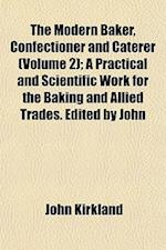 The Modern Baker, Confectioner and Caterer (Volume 2); A Practical and Scientific Work for the Baking and Allied Trades. Edited by John af John Kirkland