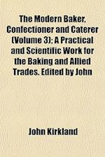 The Modern Baker, Confectioner and Caterer (Volume 3); A Practical and Scientific Work for the Baking and Allied Trades. Edited by John af John Kirkland
