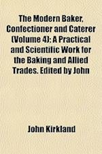 The Modern Baker, Confectioner and Caterer (Volume 4); A Practical and Scientific Work for the Baking and Allied Trades. Edited by John af John Kirkland