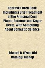 Nebraska Corn Book, Including a Brief Treatment of the Principal Corn Plants, Potatoes and Sugar Beets, with Something about Domestic Science, af Edward C. Bishop