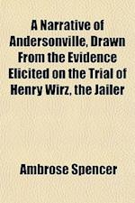 A Narrative of Andersonville, Drawn from the Evidence Elicited on the Trial of Henry Wirz, the Jailer af Ambrose Spencer
